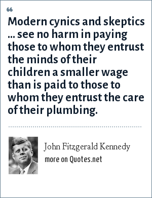 John Fitzgerald Kennedy: Modern cynics and skeptics ... see no harm in paying those to whom they entrust the minds of their children a smaller wage than is paid to those to whom they entrust the care of their plumbing.