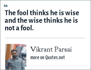 Vikrant Parsai: The fool thinks he is wise and the wise thinks he is not a fool.