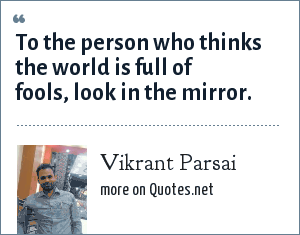 Vikrant Parsai: To the person who thinks the world is full of fools, look in the mirror.