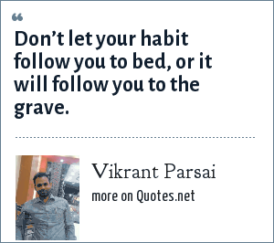 Vikrant Parsai: Don't let your habit follow you to bed, or it will follow you to the grave.