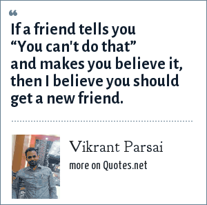 "Vikrant Parsai: If a friend tells you ""You can't do that"" and makes you believe it, then I believe you should get a new friend."