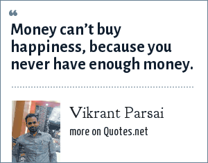 Vikrant Parsai: Money can't buy happiness, because you never have enough money.