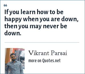 Vikrant Parsai: If you learn how to be happy when you are down, then you may never be down.