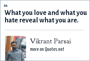 Vikrant Parsai: What you love and what you hate reveal what you are.