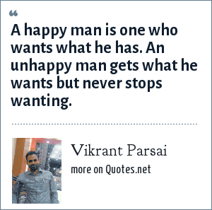 Vikrant Parsai: A happy man is one who wants what he has. An unhappy man gets what he wants but never stops wanting.