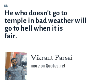 Vikrant Parsai: He who doesn't go to temple in bad weather will go to hell when it is fair.