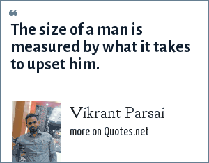 Vikrant Parsai: The size of a man is measured by what it takes to upset him.