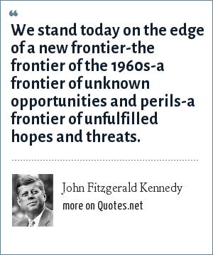 John Fitzgerald Kennedy: We stand today on the edge of a new frontier-the frontier of the 1960s-a frontier of unknown opportunities and perils-a frontier of unfulfilled hopes and threats.