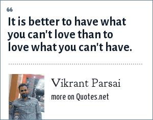 Vikrant Parsai: It is better to have what you can't love than to love what you can't have.