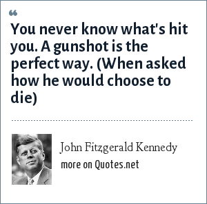 John Fitzgerald Kennedy: You never know what's hit you. A gunshot is the perfect way. (When asked how he would choose to die)