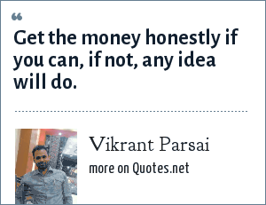 Vikrant Parsai: Get the money honestly if you can, if not, any idea will do.