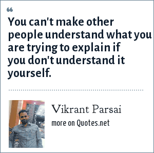 Vikrant Parsai: You can't make other people understand what you are trying to explain if you don't understand it yourself.