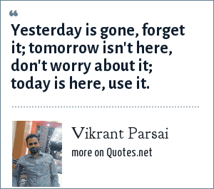 Vikrant Parsai: Yesterday is gone, forget it; tomorrow isn't here, don't worry about it; today is here, use it.