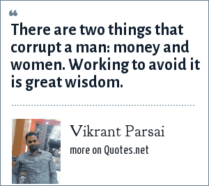 Vikrant Parsai: There are two things that corrupt a man: money and women. Working to avoid it is great wisdom.