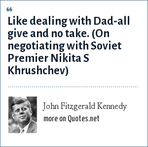 John Fitzgerald Kennedy: Like dealing with Dad-all give and no take. (On negotiating with Soviet Premier Nikita S Khrushchev)