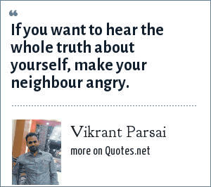 Vikrant Parsai: If you want to hear the whole truth about yourself, make your neighbour angry.