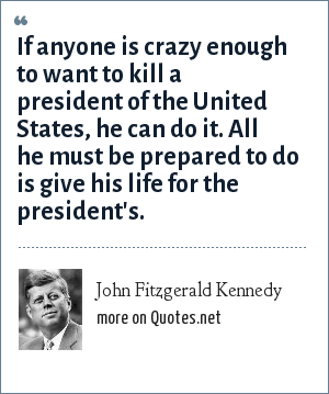 John Fitzgerald Kennedy: If anyone is crazy enough to want to kill a president of the United States, he can do it. All he must be prepared to do is give his life for the president's.