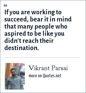 Vikrant Parsai: If you are working to succeed, bear it in mind that many people who aspired to be like you didn't reach their destination.