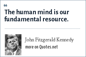 John Fitzgerald Kennedy: The human mind is our fundamental resource.