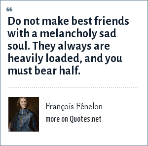 François Fénelon: Do not make best friends with a melancholy sad soul. They always are heavily loaded, and you must bear half.