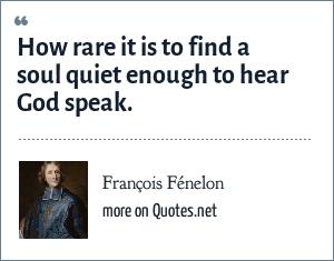 François Fénelon: How rare it is to find a soul quiet enough to hear God speak.