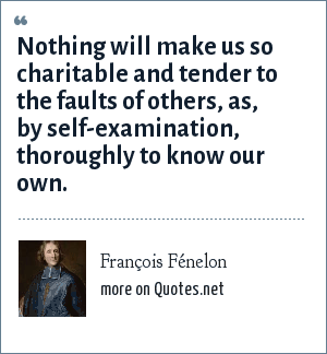 François Fénelon: Nothing will make us so charitable and tender to the faults of others, as, by self-examination, thoroughly to know our own.