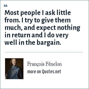 François Fénelon: Most people I ask little from. I try to give them much, and expect nothing in return and I do very well in the bargain.