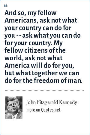 John Fitzgerald Kennedy: And so, my fellow Americans, ask not what your country can do for you -- ask what you can do for your country. My fellow citizens of the world, ask not what America will do for you, but what together we can do for the freedom of man.