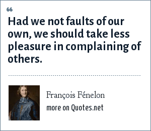 François Fénelon: Had we not faults of our own, we should take less pleasure in complaining of others.