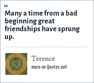 Terence: Many a time from a bad beginning great friendships have sprung up.