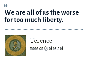 Terence: We are all of us the worse for too much liberty.
