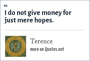 Terence: I do not give money for just mere hopes.
