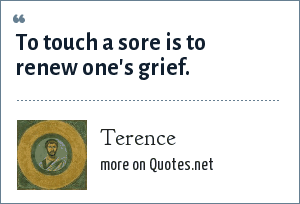 Terence: To touch a sore is to renew one's grief.