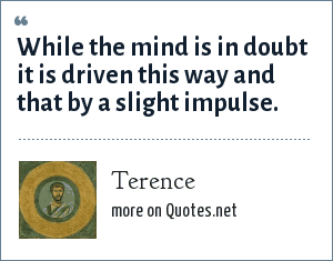 Terence: While the mind is in doubt it is driven this way and that by a slight impulse.