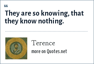 Terence: They are so knowing, that they know nothing.