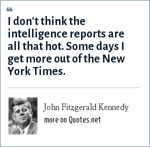 John Fitzgerald Kennedy: I don't think the intelligence reports are all that hot. Some days I get more out of the New York Times.
