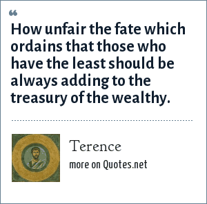 Terence: How unfair the fate which ordains that those who have the least should be always adding to the treasury of the wealthy.
