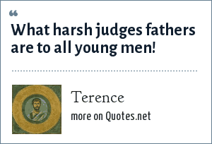 Terence: What harsh judges fathers are to all young men!