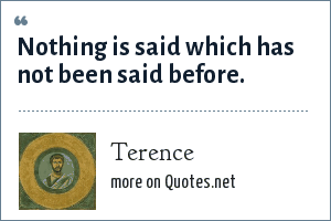 Terence: Nothing is said which has not been said before.