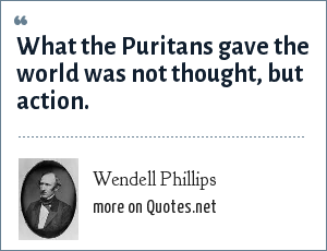 Wendell Phillips: What the Puritans gave the world was not thought, but action.