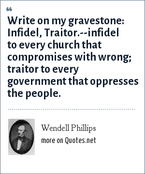 Wendell Phillips: Write on my gravestone: Infidel, Traitor.--infidel to every church that compromises with wrong; traitor to every government that oppresses the people.