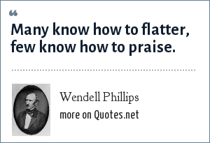 Wendell Phillips: Many know how to flatter, few know how to praise.