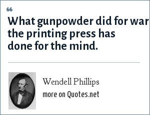Wendell Phillips: What gunpowder did for war the printing press has done for the mind.