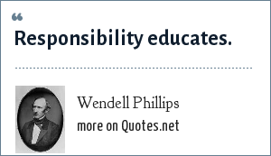 Wendell Phillips: Responsibility educates.