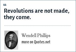 Wendell Phillips: Revolutions are not made, they come.