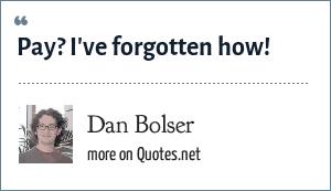 Dan Bolser: Pay? I've forgotten how!