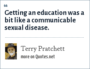 Terry Pratchett: Getting an education was a bit like a communicable sexual disease.