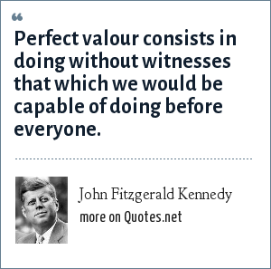 John Fitzgerald Kennedy: Perfect valour consists in doing without witnesses that which we would be capable of doing before everyone.