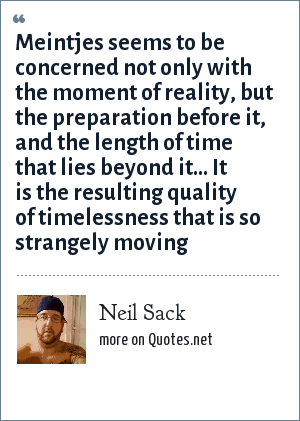 Neil Sack: Meintjes seems to be concerned not only with the moment of reality, but the preparation before it, and the length of time that lies beyond it… It is the resulting quality of timelessness that is so strangely moving