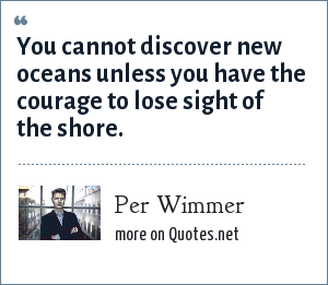 Per Wimmer: You cannot discover new oceans unless you have the courage to lose sight of the shore.